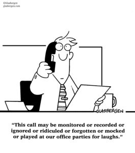 """""""This call may be monitored or recored or ignored or ridiculed or forgotten or mocked or played at our office parties for laughs."""" - Glasbergen cartoon"""