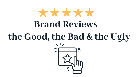 Brand Reviews – The Good, The Bad & The Ugly